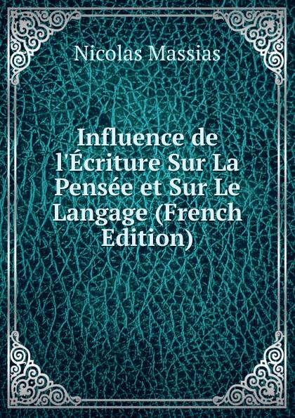 Nicolas Massias Influence de l.Ecriture Sur La Pensee et Sur Le Langage (French Edition) цены