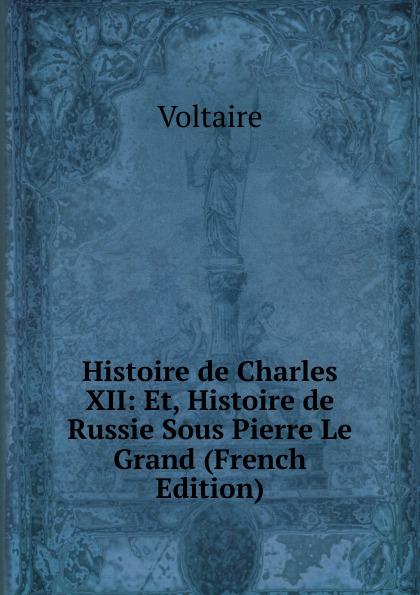 Voltaire Histoire de Charles XII: Et, Histoire de Russie Sous Pierre Le Grand (French Edition)