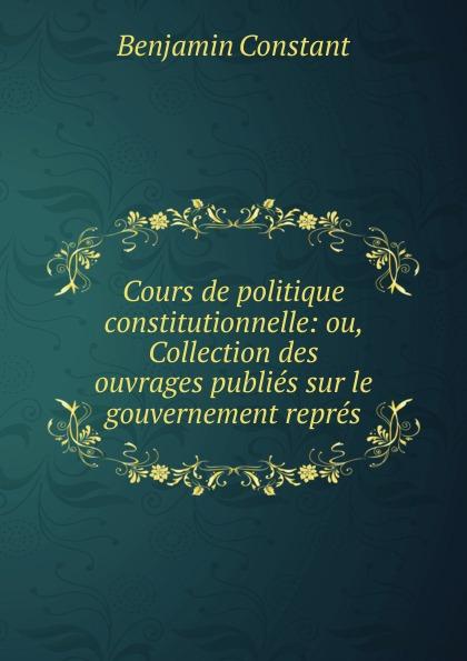 цена Benjamin Constant Cours de politique constitutionnelle: ou, Collection des ouvrages publies sur le gouvernement repres онлайн в 2017 году