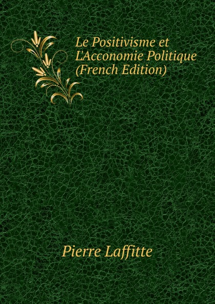Pierre Laffitte Le Positivisme et L.Acconomie Politique (French Edition) georges cantecor le positivisme classic reprint