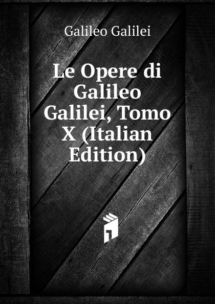 Galileo Galilei Le Opere di Galileo Galilei, Tomo X (Italian Edition) jakob buhrer galileo galilei