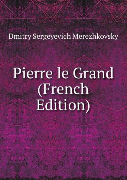 Дмитрий Сергеевич Мережковский Pierre le Grand (French Edition)