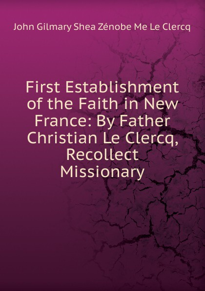 John Gilmary Shea First Establishment of the Faith in New France: By Father Christian Le Clercq, Recollect Missionary john gilmary shea the defenders of our faith microform
