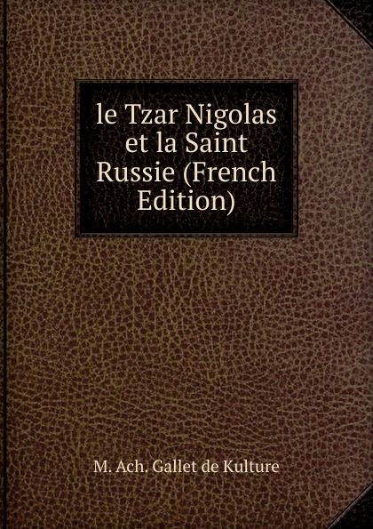 M. Ach. Gallet de Kulture le Tzar Nigolas et la Saint Russie (French Edition)