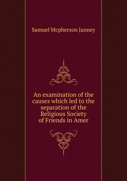 Samuel Mcpherson Janney An examination of the causes which led to the separation of the Religious Society of Friends in Amer jd mcpherson jd mcpherson let the good times roll