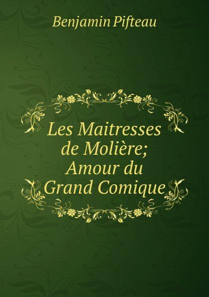 Benjamin Pifteau Les Maitresses de Moliere; Amour du Grand Comique benjamin pifteau les maitresses de moliere amour du grand comique