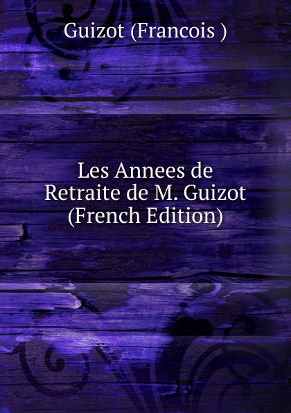 M. Guizot Les Annees de Retraite de M. Guizot (French Edition) guizot guizot les annees de retraite de m guizot lettres a m et mme charles lenormant precedees d une lettre de mgr de cabrieres french edition