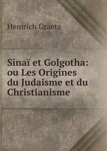 Heinrich Graetz Sinai et Golgotha: ou Les Origines du Judaisme et du Christianisme