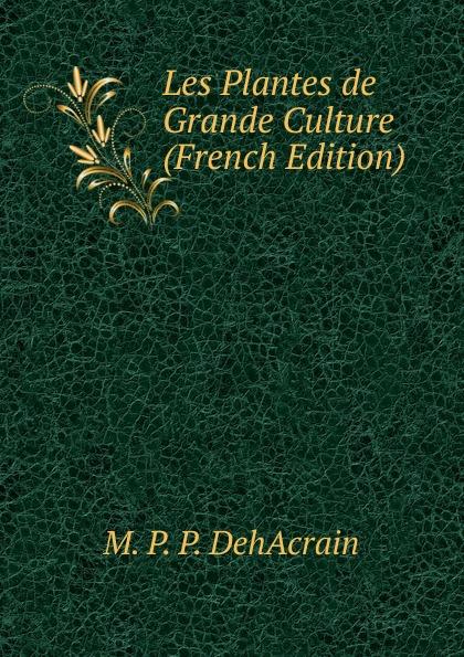 M. P. P. DehAcrain Les Plantes de Grande Culture (French Edition) reforming french culture