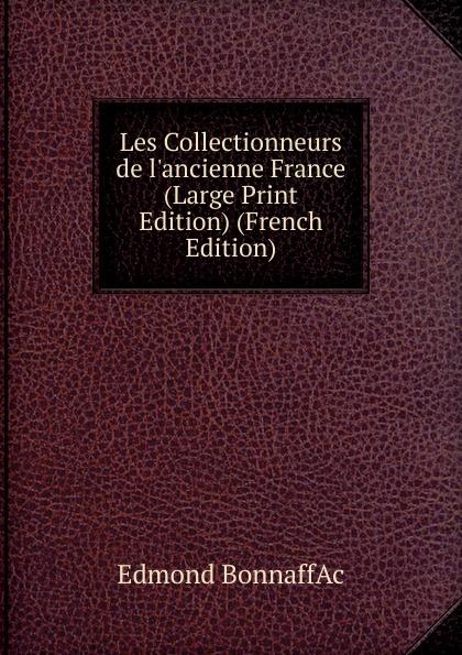 Edmond BonnaffAc Les Collectionneurs de l.ancienne France (Large Print Edition) (French Edition) edmond bonnaffé les collectionneurs de l ancienne france french edition