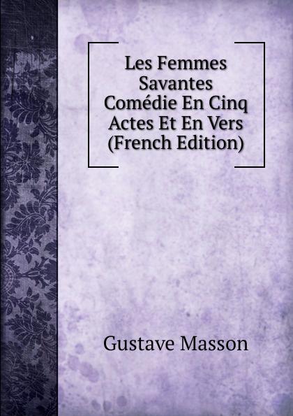 Gustave Masson Les Femmes Savantes Comedie En Cinq Actes Et En Vers (French Edition) moliere les femmes savantes
