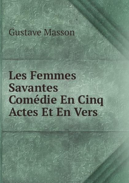 Gustave Masson Les Femmes Savantes Comedie En Cinq Actes Et En Vers. moliere les femmes savantes