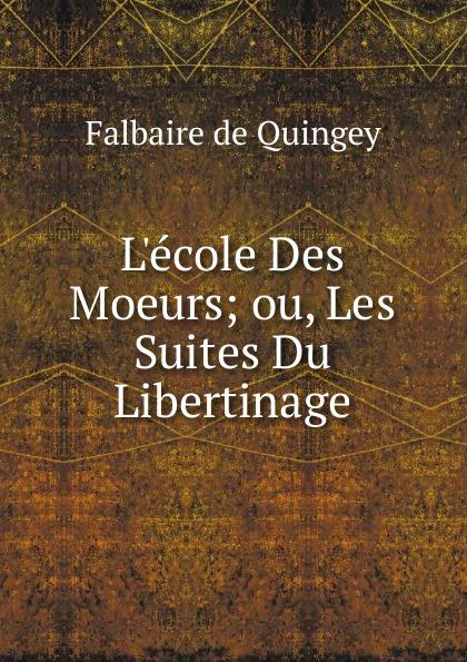 Falbaire de Quingey L.ecole Des Moeurs; ou, Les Suites Du Libertinage.