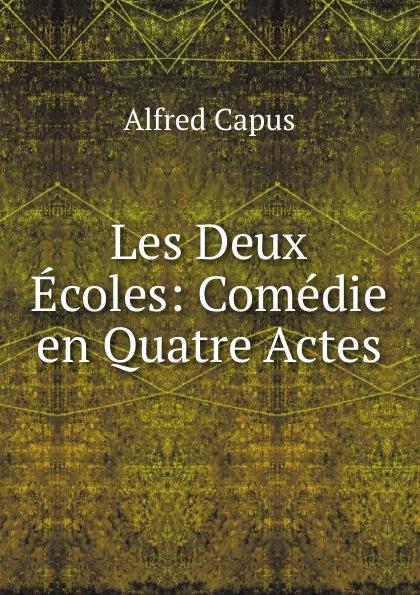 Alfred Capus Les Deux Ecoles: Comedie en Quatre Actes