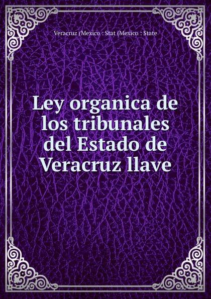 Veracruz (Mexico : Stat (Mexico : State Ley organica de los tribunales del Estado de Veracruz llave caloncho veracruz