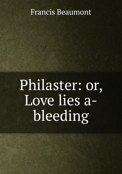 Beaumont Francis Philaster: or, Love lies a-bleeding beaumont francis philaster or love lies a bleeding