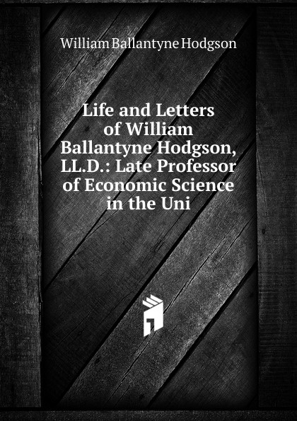 William Ballantyne Hodgson Life and Letters of William Ballantyne Hodgson, LL.D.: Late Professor of Economic Science in the Uni william hope hodgson the boats of the glen carrig by william hope hodgson fiction action