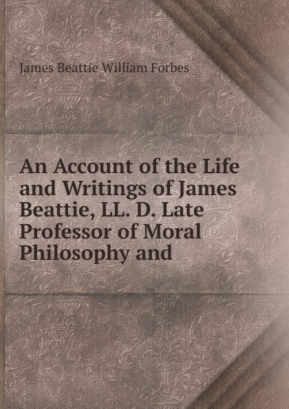 James Beattie William Forbes An Account of the Life and Writings of James Beattie, LL. D. Late Professor of Moral Philosophy and james beattie the poetical works of james beattie