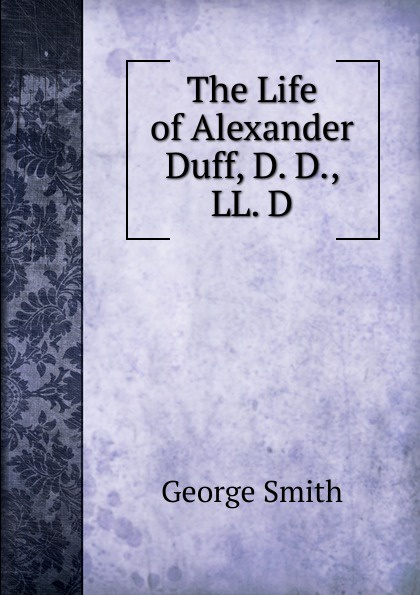 George Smith The Life of Alexander Duff, D. D., LL.