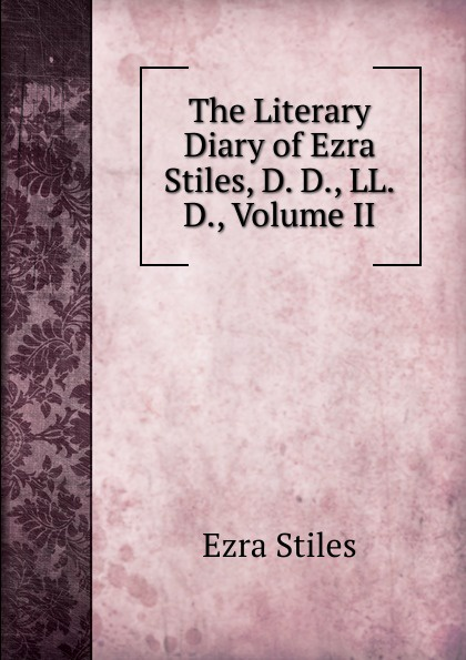 Ezra Stiles The Literary Diary of Ezra Stiles, D. D., LL.D., Volume II