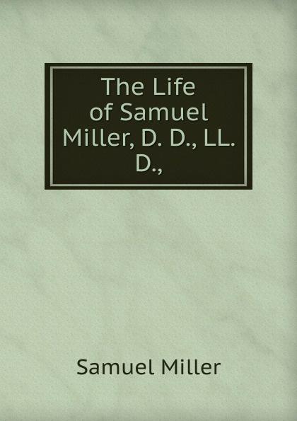 Samuel Miller The Life of Samuel Miller, D. D., LL. D., недорго, оригинальная цена