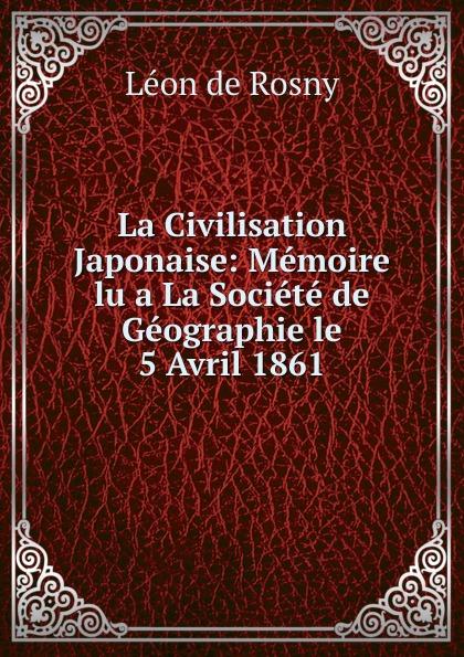 Léon de Rosny La Civilisation Japonaise: Memoire lu a La Societe de Geographie le 5 Avril 1861 léon de rosny premieres notions d ethnographie generale classic reprint