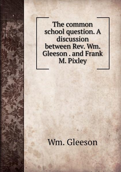 Wm. Gleeson The common school question. A discussion between Rev. Wm. Gleeson . and Frank M. Pixley недорго, оригинальная цена