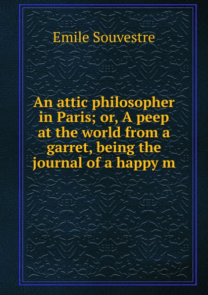 Emile Souvestre An attic philosopher in Paris; or, A peep at the world from a garret, being the journal of a happy m peep ehasalu hullu munga päevik