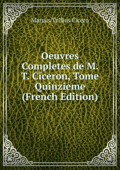 Marcus Tullius Cicero Oeuvres Completes de M. T. Ciceron, Tome Quinzieme (French Edition) marcus cicero oeuvres completes t 1