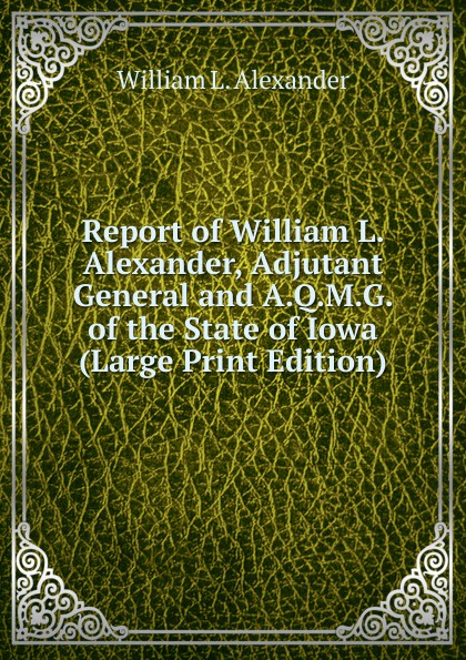 William L. Alexander Report of William L. Alexander, Adjutant General and A.Q.M.G. of the State of Iowa (Large Print Edition) william l wlac01bcorcn