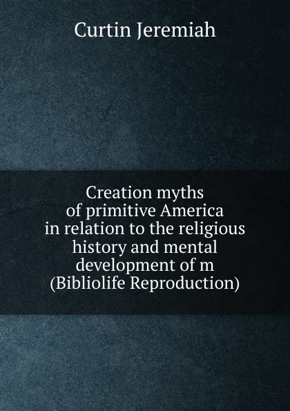 лучшая цена Curtin Jeremiah Creation myths of primitive America in relation to the religious history and mental development of m (Bibliolife Reproduction)