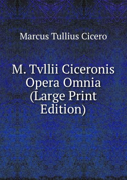 Marcus Tullius Cicero M. Tvllii Ciceronis Opera Omnia (Large Print Edition) marcus tullius cicero m tvllii ciceronis orationes ex recensione ioannis georgii graevii cum ejusdem animadversionibus 4