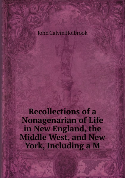Recollections of a Nonagenarian of Life in New England, the Middle West, and New York, Including a M