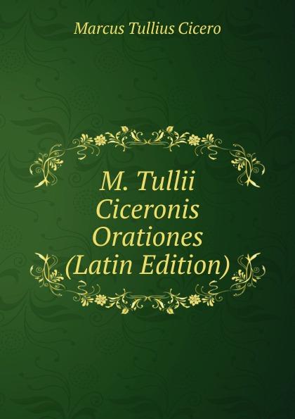 Marcus Tullius Cicero M. Tullii Ciceronis Orationes (Latin Edition) marcus tullius cicero m tvllii ciceronis orationes ex recensione ioannis georgii graevii cum ejusdem animadversionibus 4