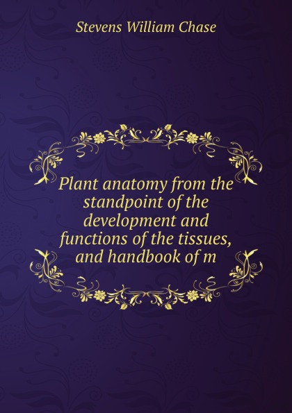 Фото - Stevens William Chase Plant anatomy from the standpoint of the development and functions of the tissues, and handbook of m anatomy and functions of cranial nerves