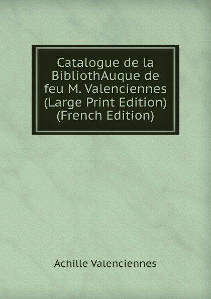 Achille Valenciennes Catalogue de la BibliothAuque de feu M. Valenciennes (Large Print Edition) (French Edition) achille valenciennes catalogue de la bibliothauque de feu m valenciennes large print edition french edition
