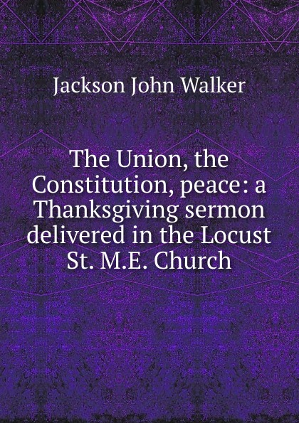 Jackson John Walker The Union, the Constitution, peace: a Thanksgiving sermon delivered in the Locust St. M.E. Church цены