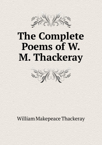 W. M. Thackeray The Complete Poems of W. M. Thackeray