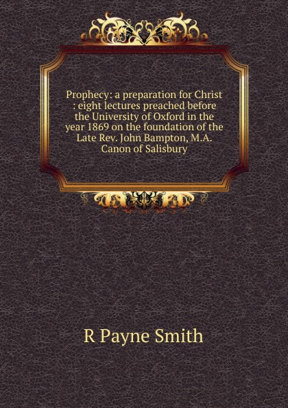 лучшая цена R Payne Smith Prophecy: a preparation for Christ : eight lectures preached before the University of Oxford in the year 1869 on the foundation of the Late Rev. John Bampton, M.A. Canon of Salisbury
