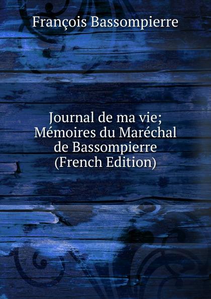 Journal de ma vie; Memoires du Marechal de Bassompierre (French Edition)