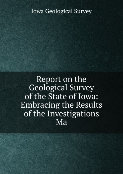 Iowa Geological Survey Report on the Geological Survey of the State of Iowa: Embracing the Results of the Investigations Ma