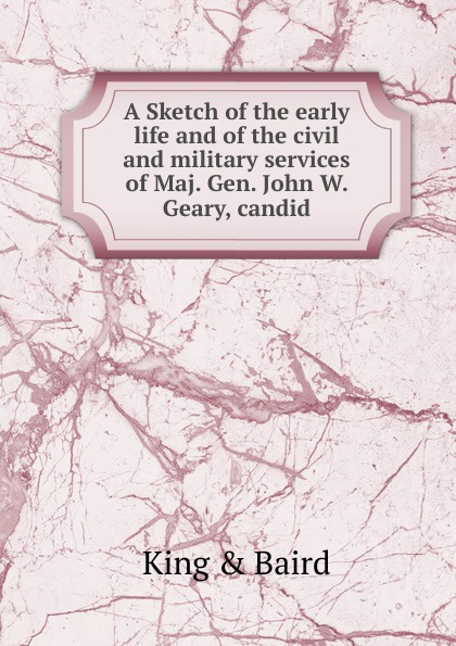 King & Baird A Sketch of the early life and of the civil and military services of Maj. Gen. John W. Geary, candid orville james victor the life of maj gen geo