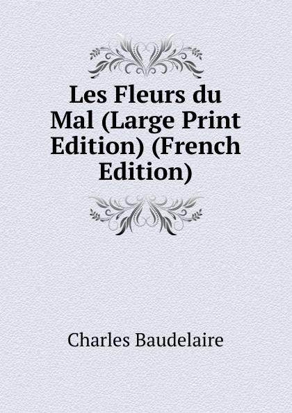 Charles Baudelaire Les Fleurs du Mal (Large Print Edition) (French Edition) baudelaire les fleurs du mal