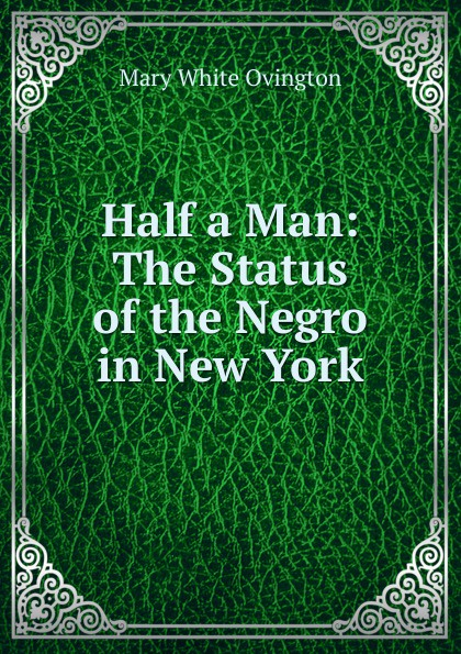 Mary White Ovington Half a Man: The Status of the Negro in New York