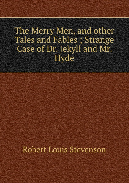 Stevenson Robert Louis The Merry Men, and other Tales and Fables ; Strange Case of Dr. Jekyll and Mr. Hyde stevenson r the merry men and other tales and fables