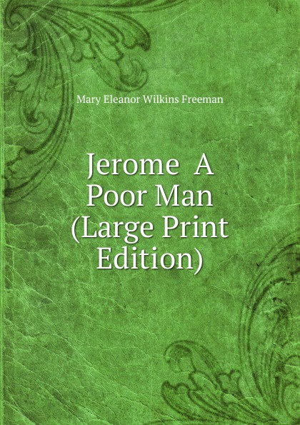 Mary Eleanor Wilkins Freeman Jerome A Poor Man (Large Print Edition) mary e wilkins freeman florence morse kingsley an alabaster box by mary e wilkins freeman fiction