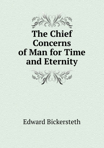 Edward Bickersteth The Chief Concerns of Man for Time and Eternity
