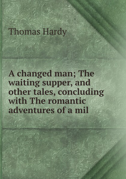 Hardy Thomas A changed man; The waiting supper, and other tales, concluding with The romantic adventures of a mil thomas hardy the romantic adventures of a milkmaid