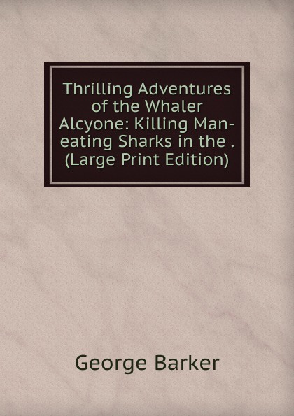 George Barker Thrilling Adventures of the Whaler Alcyone: Killing Man-eating Sharks in the . (Large Print Edition) copycat killing