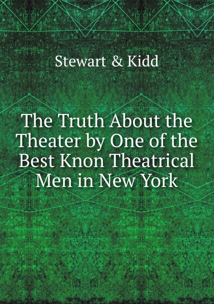 Stewart & Kidd The Truth About the Theater by One of the Best Knon Theatrical Men in New York